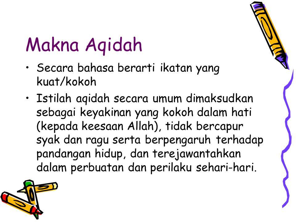 Makna Aqidah Secara bahasa berarti ikatan yang kuat/kokoh Istilah aqidah secara umum dimaksudkan sebagai keyakinan yang kokoh dalam hati (kepada keesa