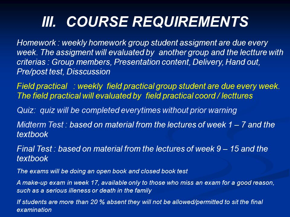 III. COURSE REQUIREMENTS Homework : weekly homework group student assigment are due every week. The assigment will evaluated by another group and the
