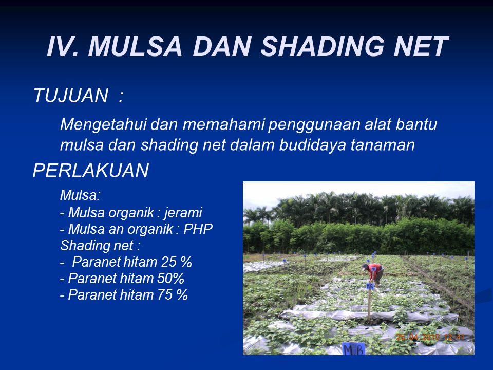 IV. MULSA DAN SHADING NET TUJUAN : Mengetahui dan memahami penggunaan alat bantu mulsa dan shading net dalam budidaya tanaman PERLAKUAN Mulsa: - Mulsa