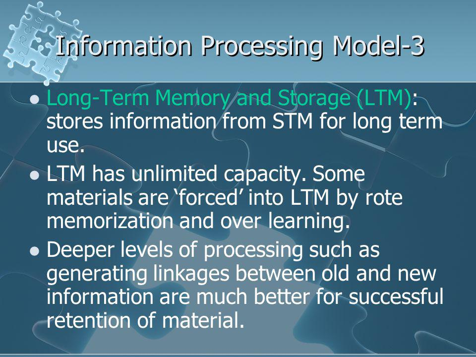 Information Processing Model-3 Long-Term Memory and Storage (LTM): stores information from STM for long term use.