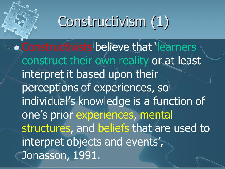 Constructivism (1) Constructivists believe that 'learners construct their own reality or at least interpret it based upon their perceptions of experiences, so individual's knowledge is a function of one's prior experiences, mental structures, and beliefs that are used to interpret objects and events', Jonasson, 1991.