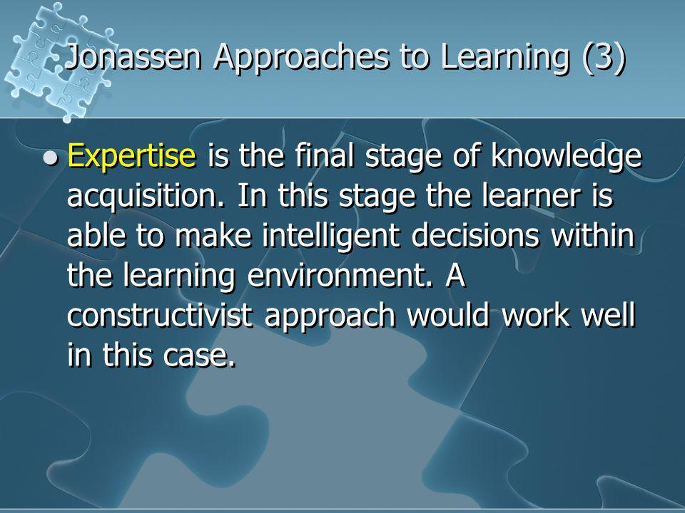 Jonassen Approaches to Learning (3) Expertise is the final stage of knowledge acquisition.