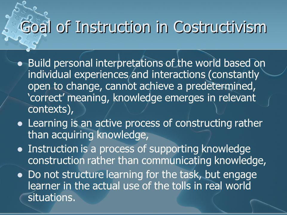 Goal of Instruction in Costructivism Build personal interpretations of the world based on individual experiences and interactions (constantly open to change, cannot achieve a predetermined, 'correct' meaning, knowledge emerges in relevant contexts), Learning is an active process of constructing rather than acquiring knowledge, Instruction is a process of supporting knowledge construction rather than communicating knowledge, Do not structure learning for the task, but engage learner in the actual use of the tolls in real world situations.