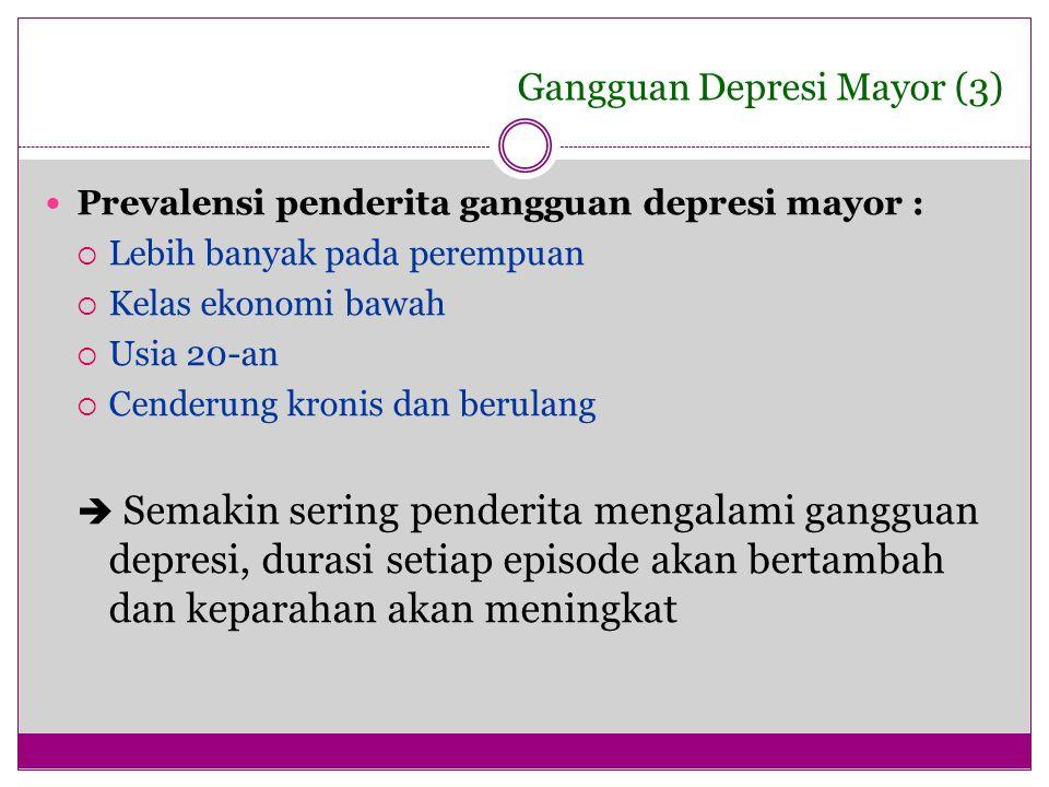Gangguan Depresi Mayor (3) Prevalensi penderita gangguan depresi mayor :  Lebih banyak pada perempuan  Kelas ekonomi bawah  Usia 20-an  Cenderung
