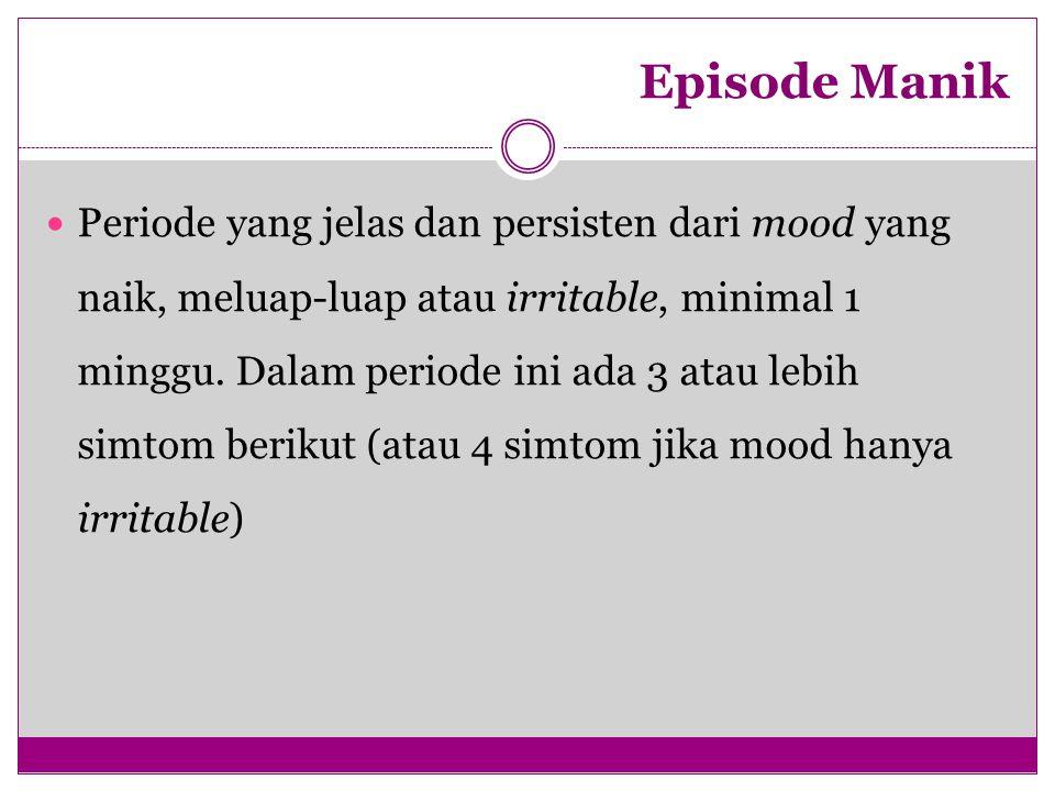 Episode Manik Periode yang jelas dan persisten dari mood yang naik, meluap-luap atau irritable, minimal 1 minggu. Dalam periode ini ada 3 atau lebih s