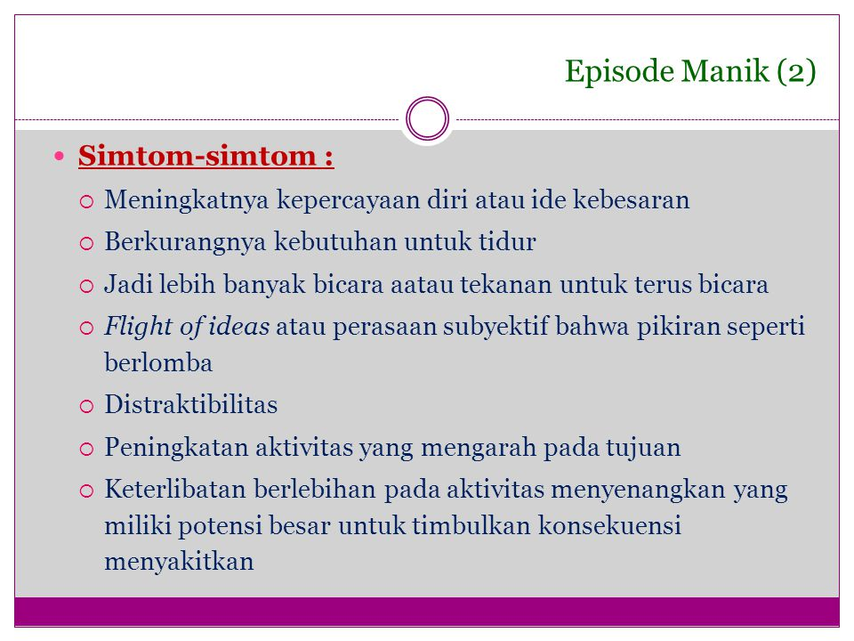 Episode Manik (2) Simtom-simtom :  Meningkatnya kepercayaan diri atau ide kebesaran  Berkurangnya kebutuhan untuk tidur  Jadi lebih banyak bicara a