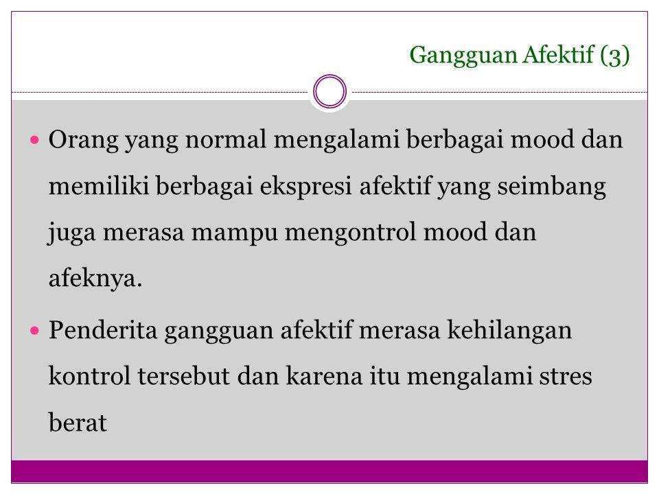Gangguan Afektif (3) Orang yang normal mengalami berbagai mood dan memiliki berbagai ekspresi afektif yang seimbang juga merasa mampu mengontrol mood
