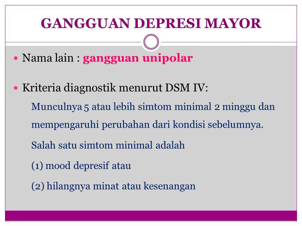 GANGGUAN DEPRESI MAYOR Nama lain : gangguan unipolar Kriteria diagnostik menurut DSM IV: Munculnya 5 atau lebih simtom minimal 2 minggu dan mempengaru