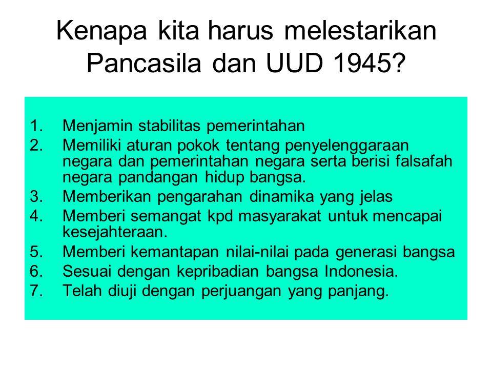 Kenapa kita harus melestarikan Pancasila dan UUD 1945? 1.Menjamin stabilitas pemerintahan 2.Memiliki aturan pokok tentang penyelenggaraan negara dan p