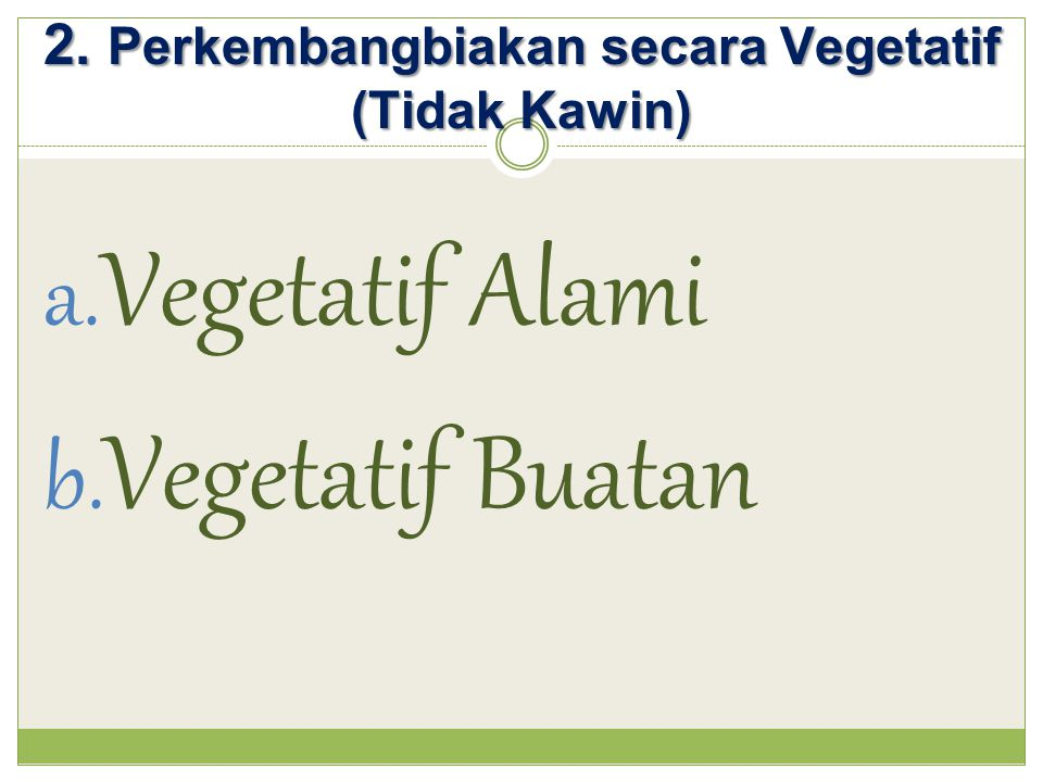 2. Perkembangbiakan secara Vegetatif (Tidak Kawin) a. Vegetatif Alami b. Vegetatif Buatan