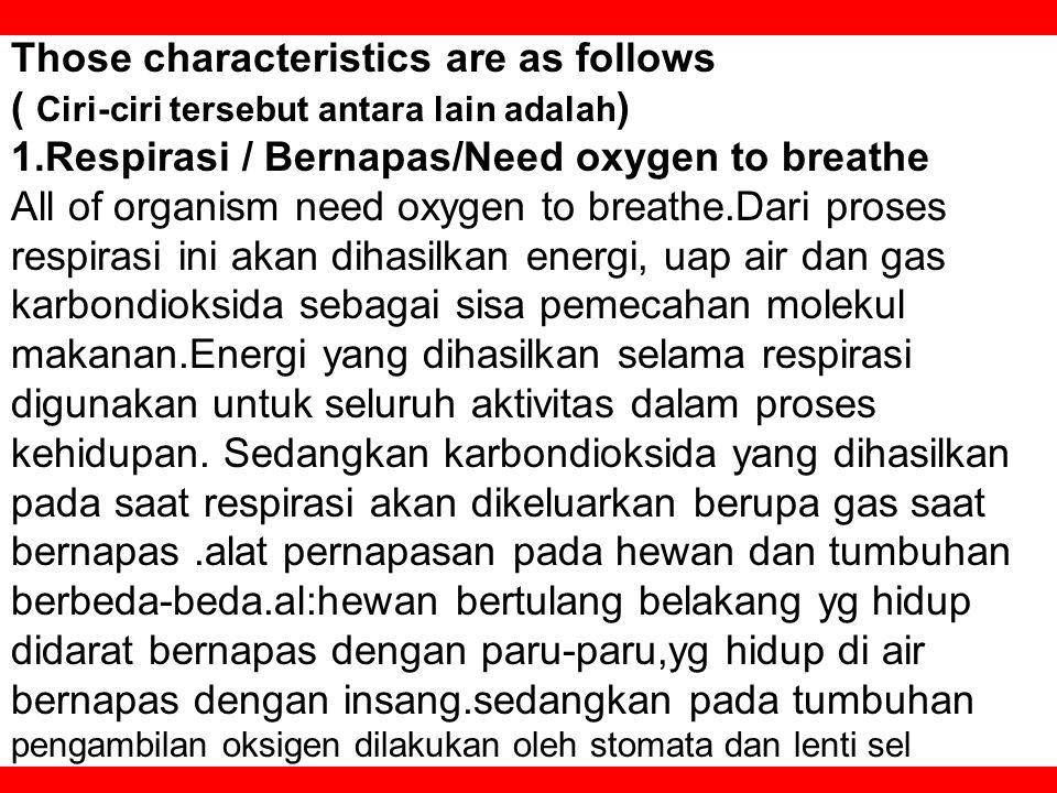 Those characteristics are as follows ( Ciri-ciri tersebut antara lain adalah ) 1.Respirasi / Bernapas/Need oxygen to breathe All of organism need oxygen to breathe.Dari proses respirasi ini akan dihasilkan energi, uap air dan gas karbondioksida sebagai sisa pemecahan molekul makanan.Energi yang dihasilkan selama respirasi digunakan untuk seluruh aktivitas dalam proses kehidupan.