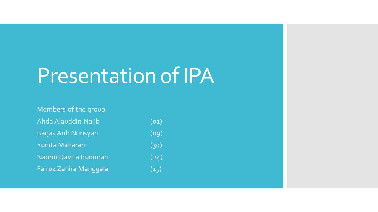 Presentation of IPA Members of the group: Ahda Alauddin Najib(01) Bagas Arib Nurisyah(09) Yunita Maharani (30) Naomi Davita Budiman (24) Fairuz Zahira Manggala (15)