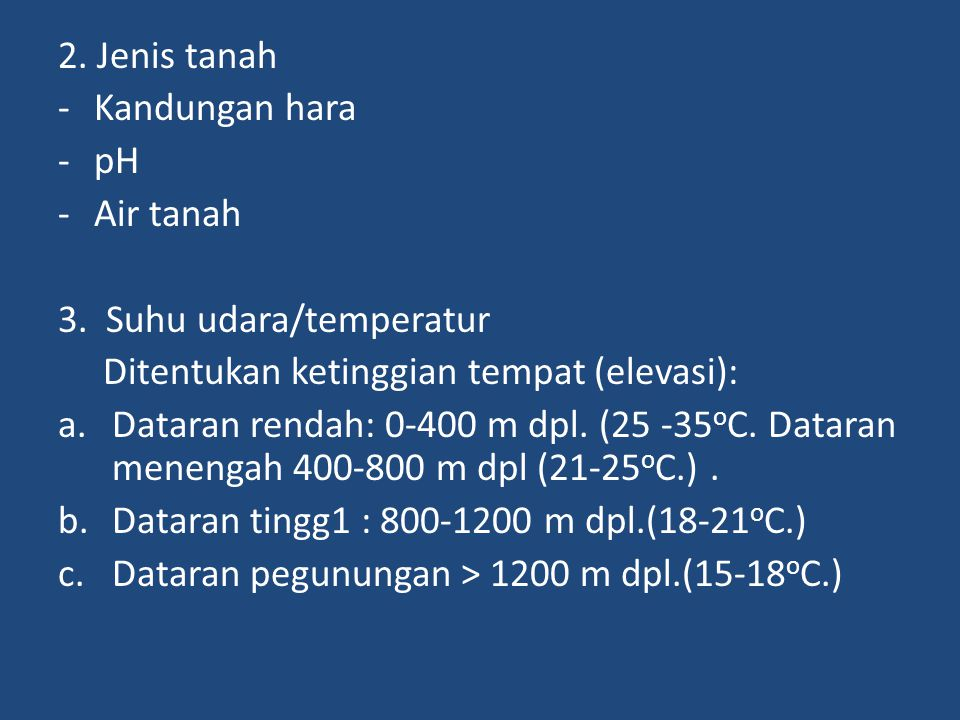 2. Jenis tanah -Kandungan hara -pH -Air tanah 3. Suhu udara/temperatur Ditentukan ketinggian tempat (elevasi): a.Dataran rendah: 0-400 m dpl. (25 -35