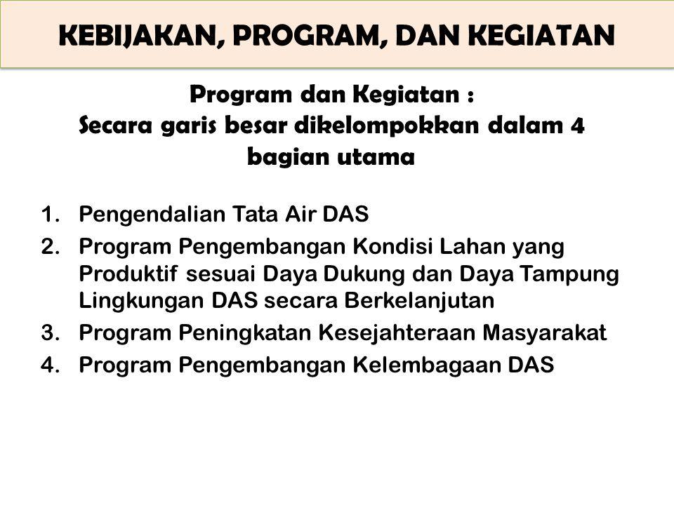 KEBIJAKAN, PROGRAM, DAN KEGIATAN Program dan Kegiatan : Secara garis besar dikelompokkan dalam 4 bagian utama 1.Pengendalian Tata Air DAS 2.Program Pe