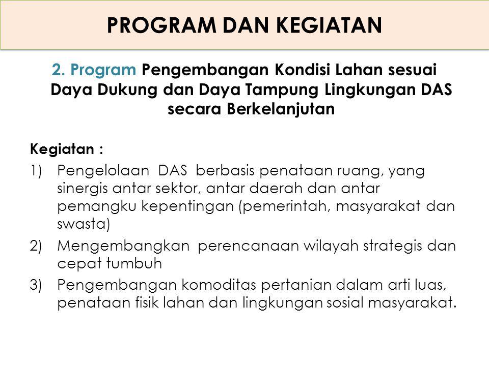 PROGRAM DAN KEGIATAN 2. Program Pengembangan Kondisi Lahan sesuai Daya Dukung dan Daya Tampung Lingkungan DAS secara Berkelanjutan Kegiatan : 1)Pengel