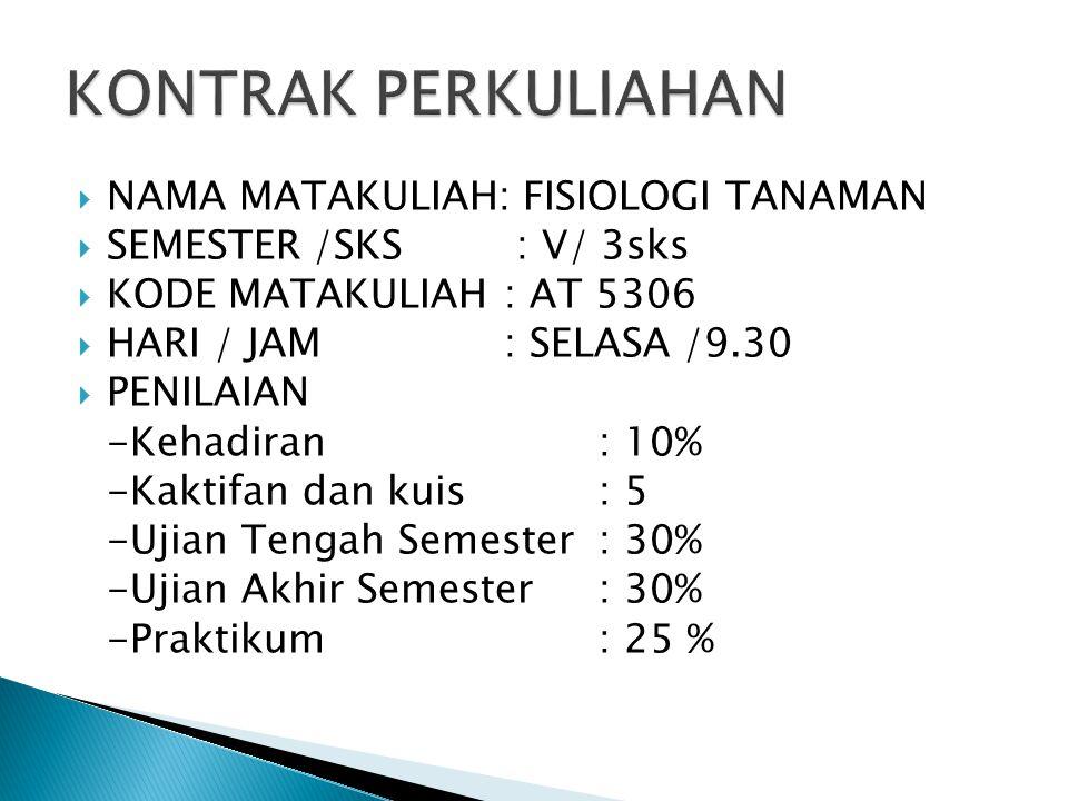  NAMA MATAKULIAH: FISIOLOGI TANAMAN  SEMESTER /SKS : V/ 3sks  KODE MATAKULIAH : AT 5306  HARI / JAM : SELASA /9.30  PENILAIAN -Kehadiran : 10% -Kaktifan dan kuis: 5 -Ujian Tengah Semester: 30% -Ujian Akhir Semester: 30% -Praktikum: 25 %