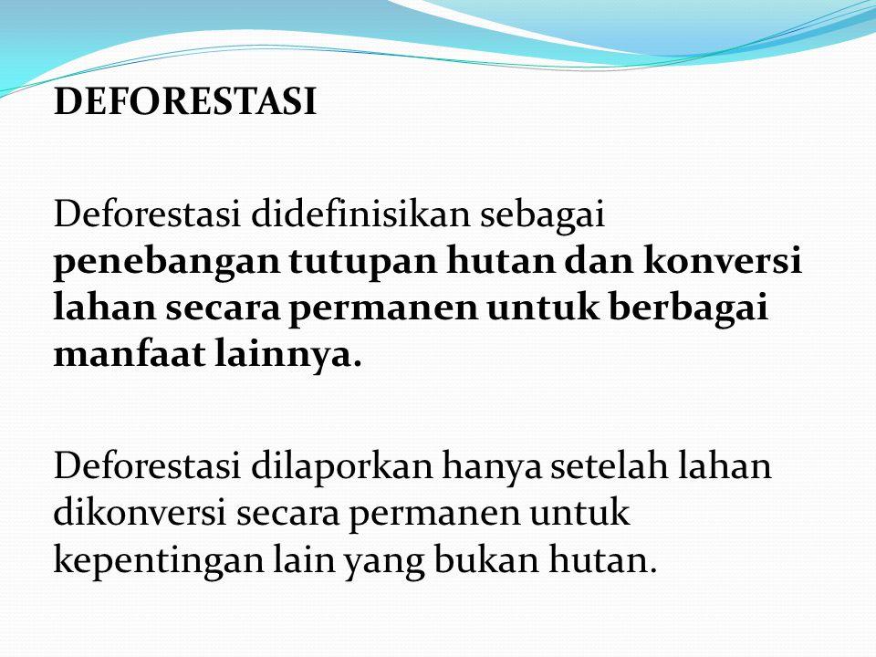 DEFORESTASI Deforestasi didefinisikan sebagai penebangan tutupan hutan dan konversi lahan secara permanen untuk berbagai manfaat lainnya. Deforestasi