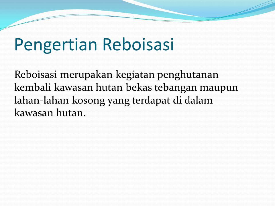 Pengertian Reboisasi Reboisasi merupakan kegiatan penghutanan kembali kawasan hutan bekas tebangan maupun lahan-lahan kosong yang terdapat di dalam ka