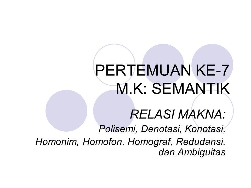 PERTEMUAN KE-7 M.K: SEMANTIK RELASI MAKNA: Polisemi, Denotasi, Konotasi, Homonim, Homofon, Homograf, Redudansi, dan Ambiguitas
