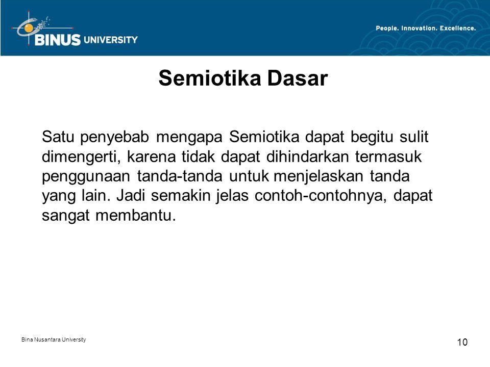 Bina Nusantara University 10 Semiotika Dasar Satu penyebab mengapa Semiotika dapat begitu sulit dimengerti, karena tidak dapat dihindarkan termasuk penggunaan tanda-tanda untuk menjelaskan tanda yang lain.