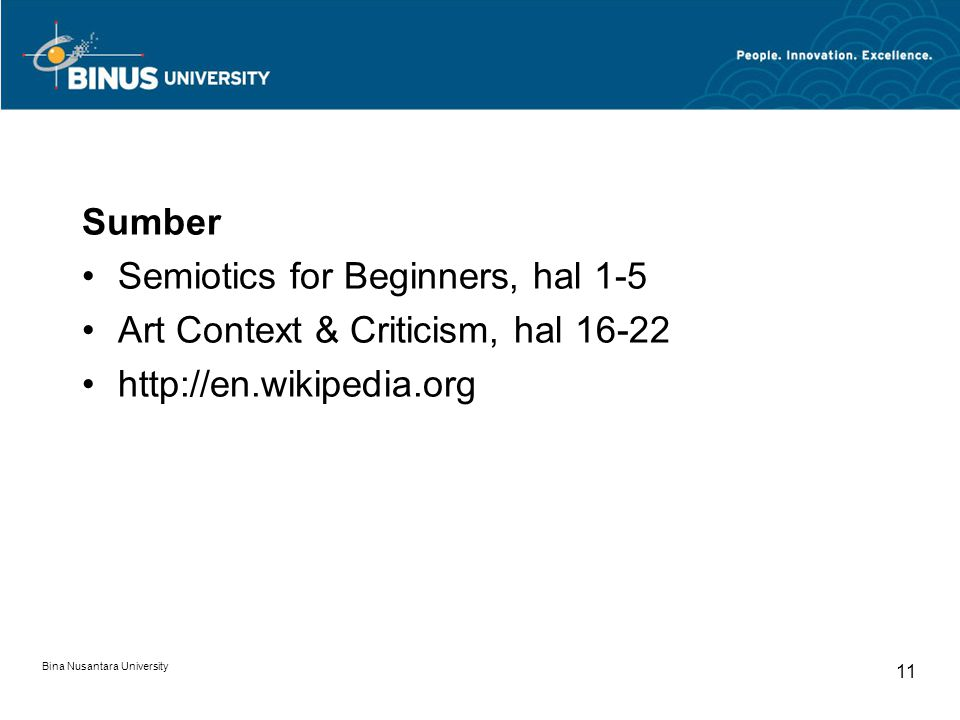 Bina Nusantara University 11 Sumber Semiotics for Beginners, hal 1-5 Art Context & Criticism, hal 16-22 http://en.wikipedia.org