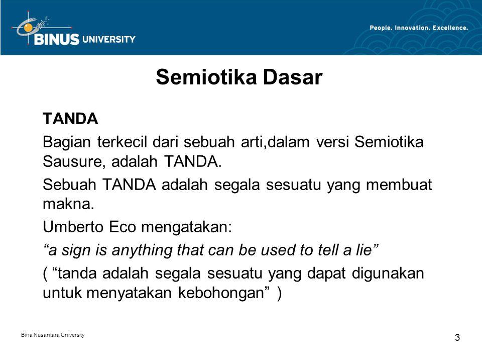 Bina Nusantara University 3 Semiotika Dasar TANDA Bagian terkecil dari sebuah arti,dalam versi Semiotika Sausure, adalah TANDA.