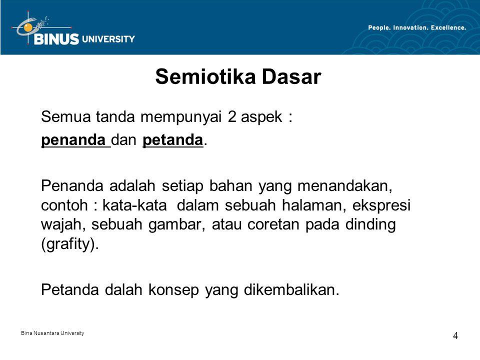 Bina Nusantara University 4 Semiotika Dasar Semua tanda mempunyai 2 aspek : penanda dan petanda.