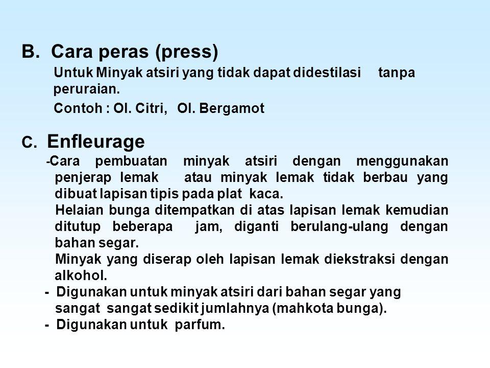 Untuk Minyak atsiri yang tidak dapat didestilasi tanpa peruraian. Contoh : Ol. Citri, Ol. Bergamot B. Cara peras (press) C. Enfleurage - Cara pembuata
