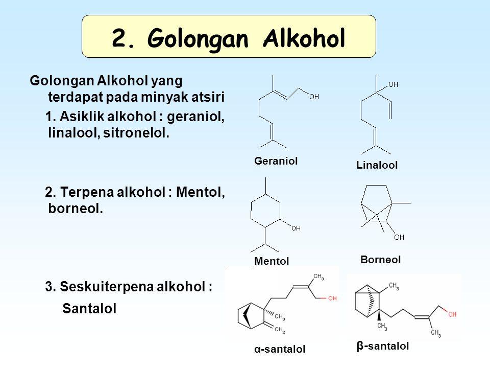 2. Golongan Alkohol Golongan Alkohol yang terdapat pada minyak atsiri 1. Asiklik alkohol : geraniol, linalool, sitronelol. 2. Terpena alkohol : Mentol
