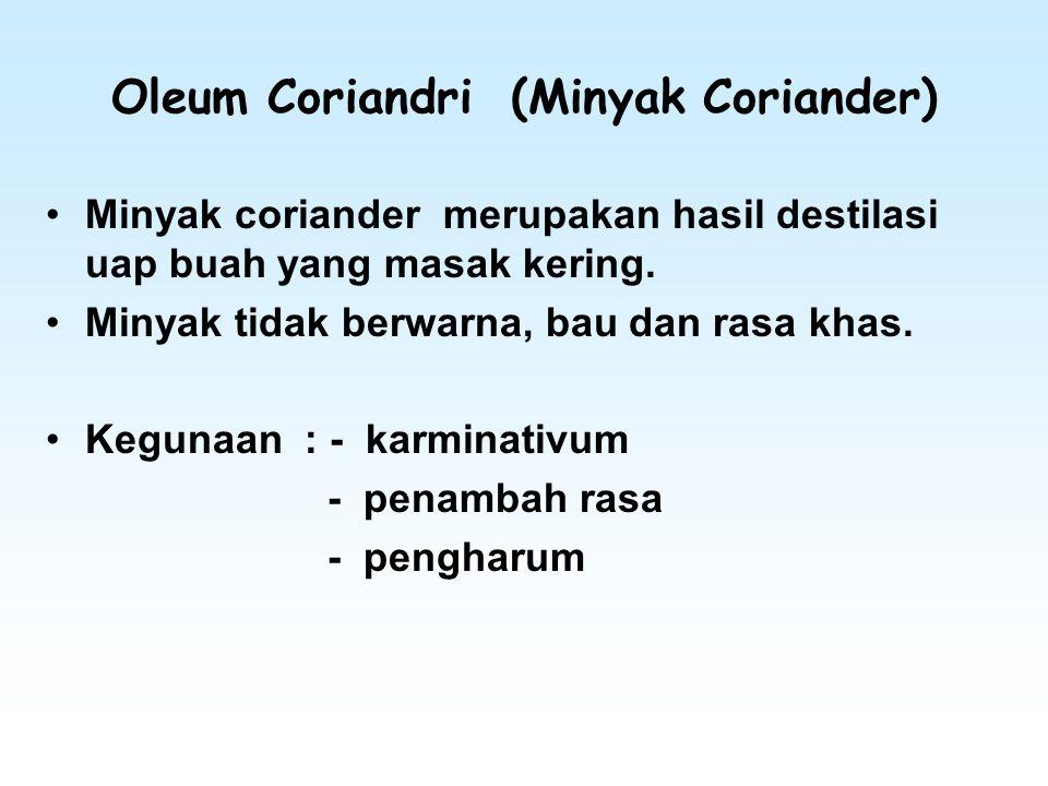 Oleum Coriandri (Minyak Coriander) Minyak coriander merupakan hasil destilasi uap buah yang masak kering. Minyak tidak berwarna, bau dan rasa khas. Ke