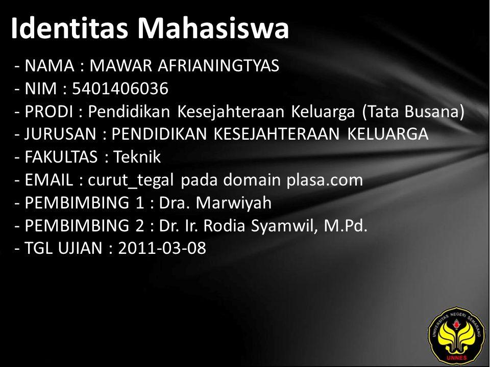 Identitas Mahasiswa - NAMA : MAWAR AFRIANINGTYAS - NIM : 5401406036 - PRODI : Pendidikan Kesejahteraan Keluarga (Tata Busana) - JURUSAN : PENDIDIKAN KESEJAHTERAAN KELUARGA - FAKULTAS : Teknik - EMAIL : curut_tegal pada domain plasa.com - PEMBIMBING 1 : Dra.