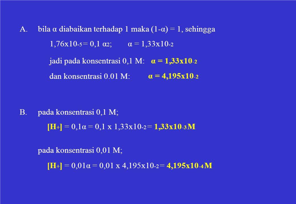 A.bila α diabaikan terhadap 1 maka (1-α) = 1, sehingga 1,76x10 -5 = 0,1 α 2 ;α = 1,33x10 -2 jadi pada konsentrasi 0,1 M: α = 1,33x10 -2 dan konsentras