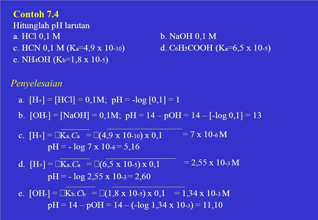 Contoh 7.4 Hitunglah pH larutan a. HCl 0,1 Mb. NaOH 0,1 M d. C 6 H 5 COOH (K a =6,5 x 10 -5 )c. HCN 0,1 M (K a =4,9 x 10 -10 ) e. NH 4 OH (K b =1,8 x