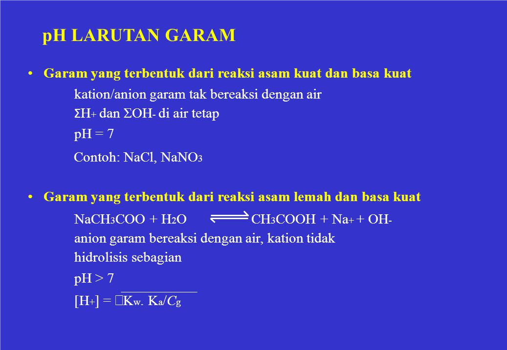 pH LARUTAN GARAM Garam yang terbentuk dari reaksi asam kuat dan basa kuat kation/anion garam tak bereaksi dengan air Σ H + dan ΣOH - di air tetap pH =