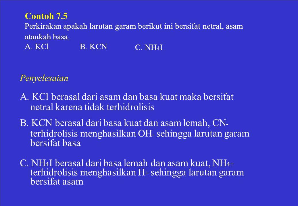 Contoh 7.5 Perkirakan apakah larutan garam berikut ini bersifat netral, asam ataukah basa. A. KClB. KCN C. NH 4 I Penyelesaian A. KCl berasal dari asa