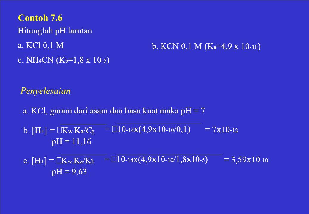 Contoh 7.6 Hitunglah pH larutan a. KCl 0,1 M b. KCN 0,1 M (K a =4,9 x 10 -10 ) c. NH 4 CN (K b =1,8 x 10 -5 ) Penyelesaian a. KCl, garam dari asam dan
