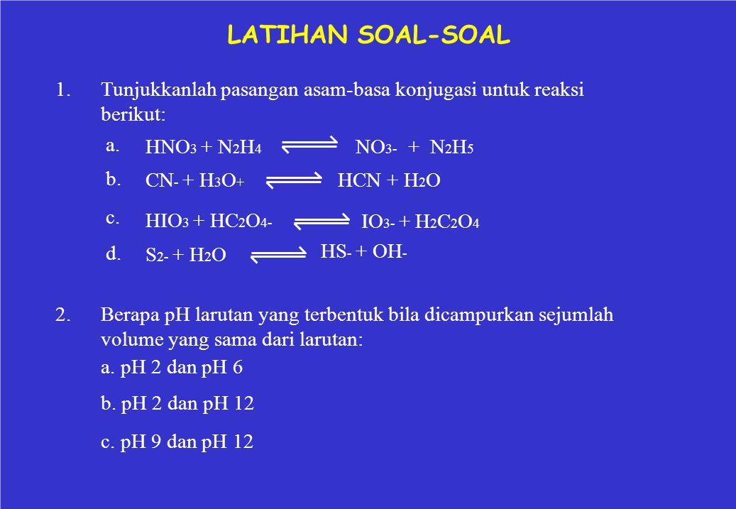 LATIHAN SOAL-SOAL 1.Tunjukkanlah pasangan asam-basa konjugasi untuk reaksi berikut: a. b. c. d. HNO 3 + N 2 H 4 CN - + H 3 O + HIO 3 + HC 2 O 4- S 2-