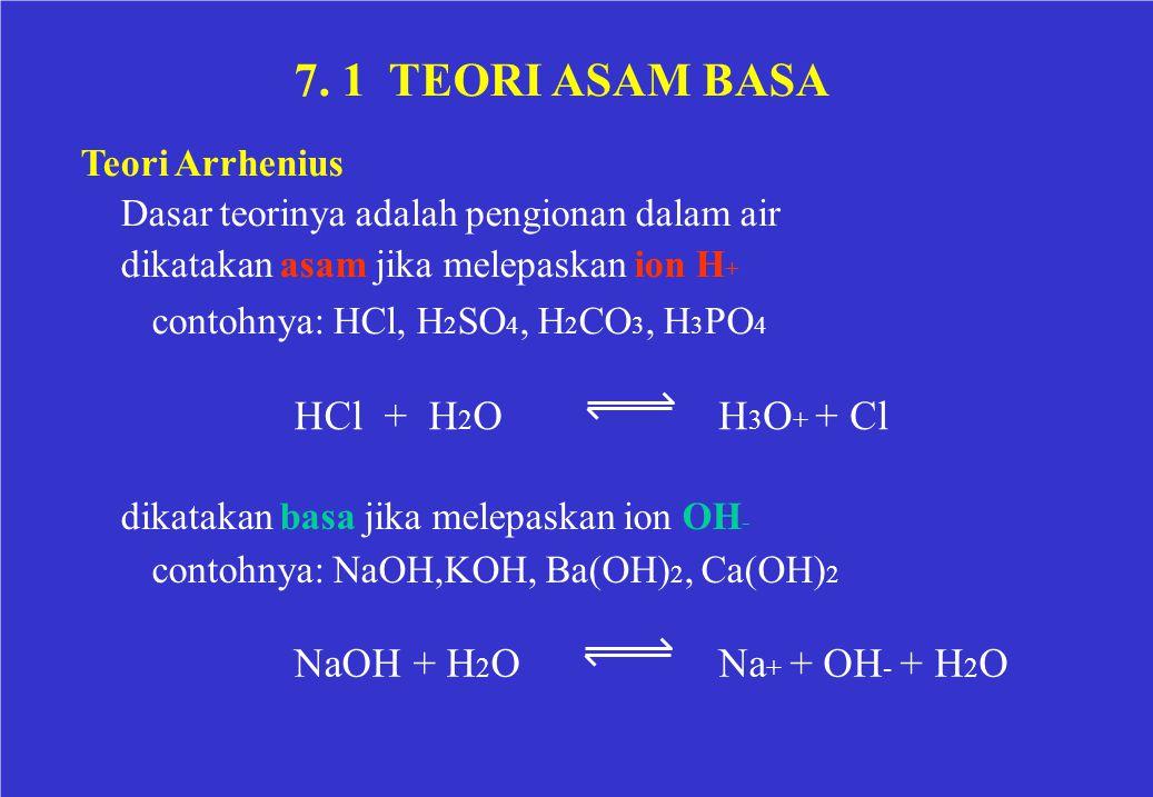 7. 1 TEORI ASAM BASA Teori Arrhenius Dasar teorinya adalah pengionan dalam air dikatakan asam jika melepaskan ion H + contohnya: HCl, H 2 SO 4, H 2 CO