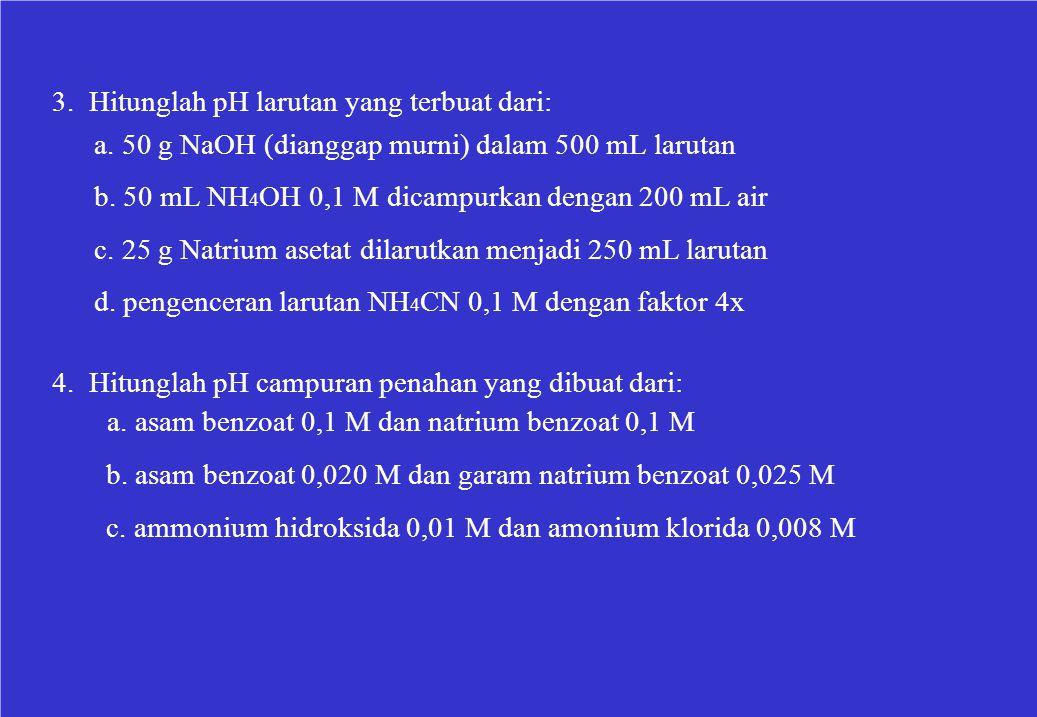 3. Hitunglah pH larutan yang terbuat dari: a. 50 g NaOH (dianggap murni) dalam 500 mL larutan b. 50 mL NH 4 OH 0,1 M dicampurkan dengan 200 mL air c.