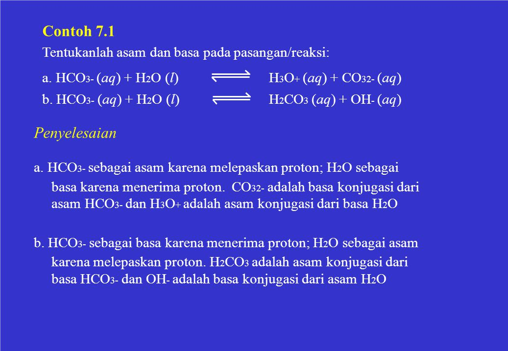 Contoh 7.1 Tentukanlah asam dan basa pada pasangan/reaksi: a. HCO 3- (aq) + H 2 O (l) b. HCO 3- (aq) + H 2 O (l) H 3 O + (aq) + CO 32- (aq) H 2 CO 3 (