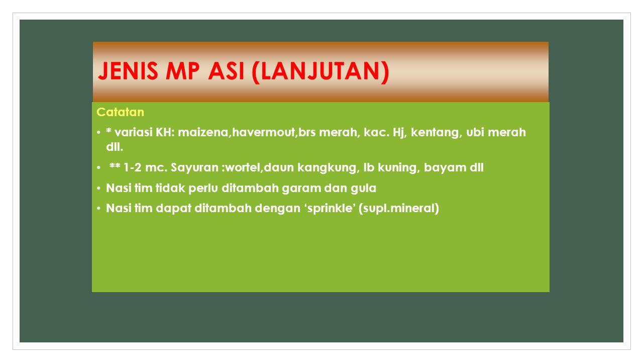 JENIS MP ASI (LANJUTAN) Catatan * variasi KH: maizena,havermout,brs merah, kac. Hj, kentang, ubi merah dll. ** 1-2 mc. Sayuran :wortel,daun kangkung,