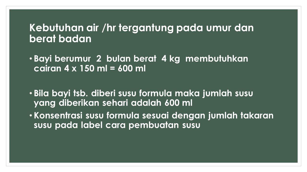 Kebutuhan air /hr tergantung pada umur dan berat badan Bayi berumur 2 bulan berat 4 kg membutuhkan cairan 4 x 150 ml = 600 ml Bila bayi tsb. diberi su