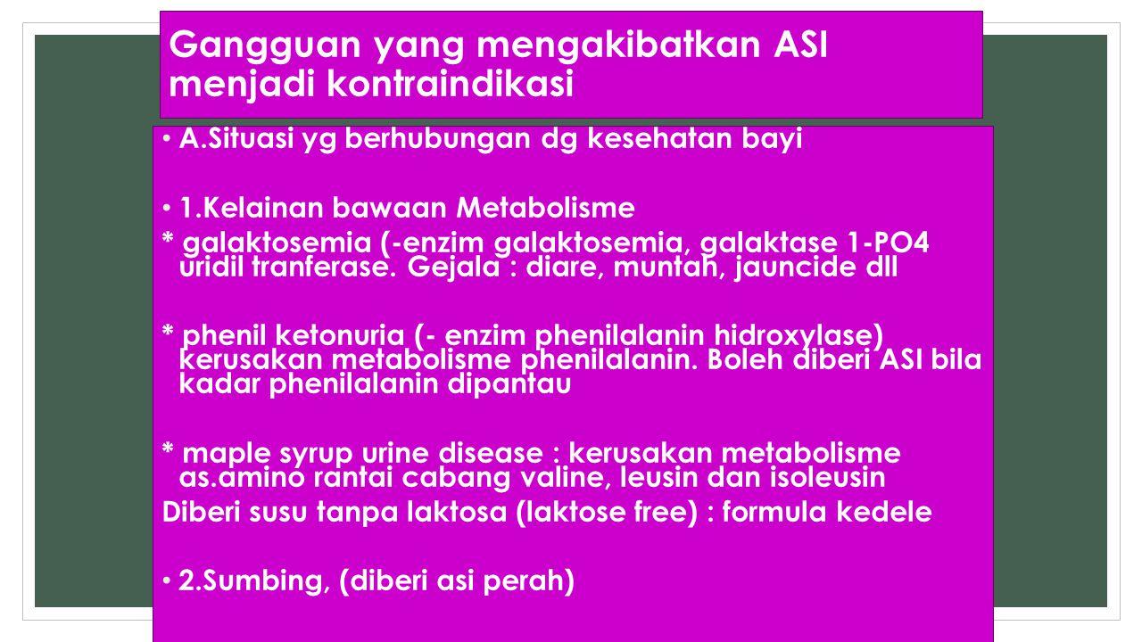 Gangguan yang mengakibatkan ASI menjadi kontraindikasi A.Situasi yg berhubungan dg kesehatan bayi 1.Kelainan bawaan Metabolisme * galaktosemia (-enzim
