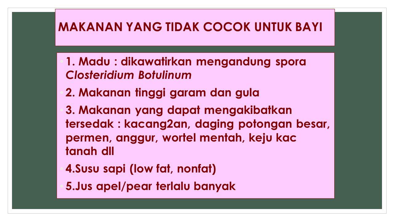 MAKANAN YANG TIDAK COCOK UNTUK BAYI 1. Madu : dikawatirkan mengandung spora Closteridium Botulinum 2. Makanan tinggi garam dan gula 3. Makanan yang da