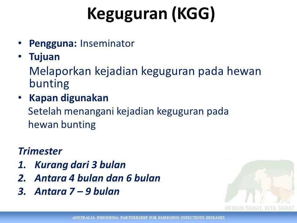 AUSTRALIA INDONESIA PARTNERSHIP FOR EMERGING INFECTIOUS DISEASES Keguguran (KGG) Pengguna: Inseminator Tujuan Melaporkan kejadian keguguran pada hewan bunting Kapan digunakan Setelah menangani kejadian keguguran pada hewan bunting Trimester 1.Kurang dari 3 bulan 2.Antara 4 bulan dan 6 bulan 3.Antara 7 – 9 bulan