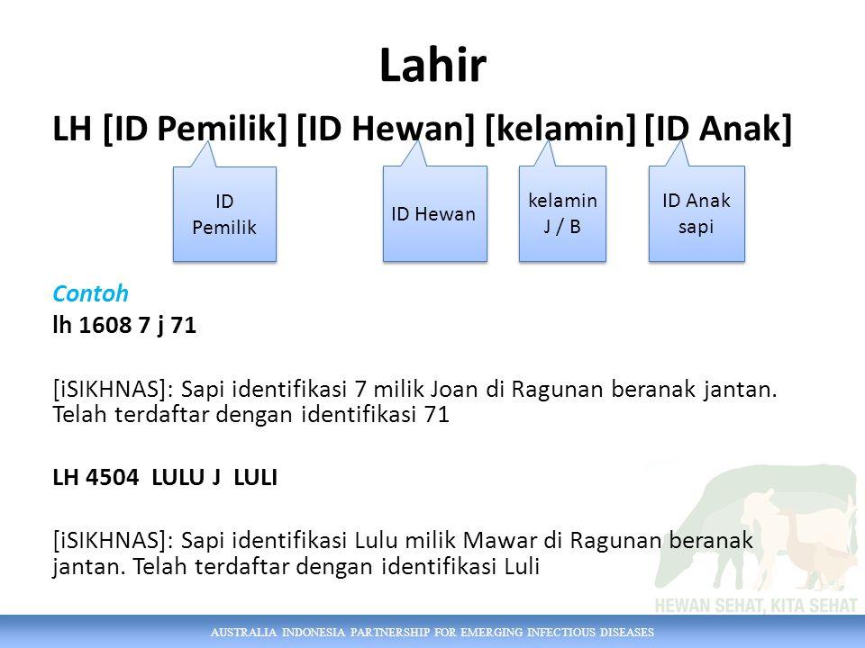 AUSTRALIA INDONESIA PARTNERSHIP FOR EMERGING INFECTIOUS DISEASES Lahir LH [ID Pemilik] [ID Hewan] [kelamin] [ID Anak] Contoh lh 1608 7 j 71 [iSIKHNAS]: Sapi identifikasi 7 milik Joan di Ragunan beranak jantan.