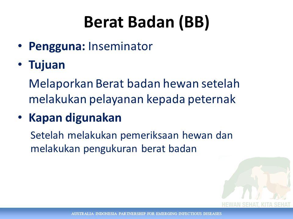 AUSTRALIA INDONESIA PARTNERSHIP FOR EMERGING INFECTIOUS DISEASES Berat Badan (BB) Pengguna: Inseminator Tujuan Melaporkan Berat badan hewan setelah melakukan pelayanan kepada peternak Kapan digunakan Setelah melakukan pemeriksaan hewan dan melakukan pengukuran berat badan