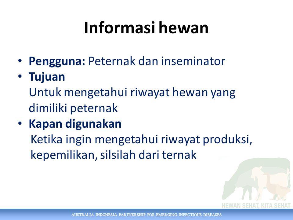 AUSTRALIA INDONESIA PARTNERSHIP FOR EMERGING INFECTIOUS DISEASES Informasi hewan Pengguna: Peternak dan inseminator Tujuan Untuk mengetahui riwayat hewan yang dimiliki peternak Kapan digunakan Ketika ingin mengetahui riwayat produksi, kepemilikan, silsilah dari ternak