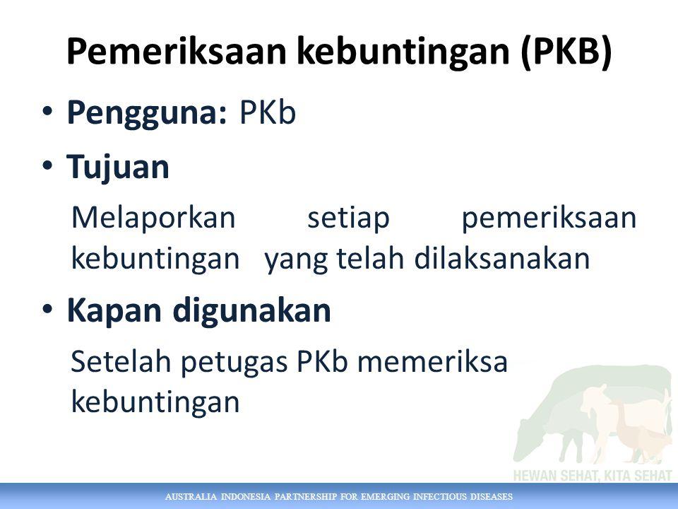 AUSTRALIA INDONESIA PARTNERSHIP FOR EMERGING INFECTIOUS DISEASES Pemeriksaan kebuntingan (PKB) Pengguna: PKb Tujuan Melaporkan setiap pemeriksaan kebuntingan yang telah dilaksanakan Kapan digunakan Setelah petugas PKb memeriksa kebuntingan
