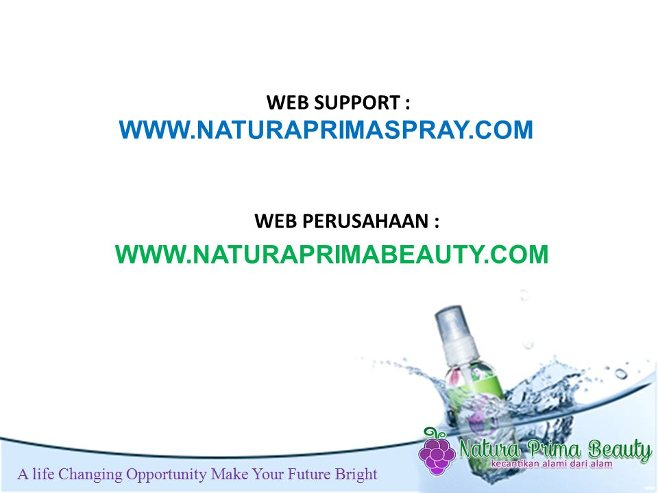 t A life Changing Opportunity Make Your Future Bright WEB SUPPORT : WEB PERUSAHAAN : WWW.NATURAPRIMASPRAY.COM WWW.NATURAPRIMABEAUTY.COM